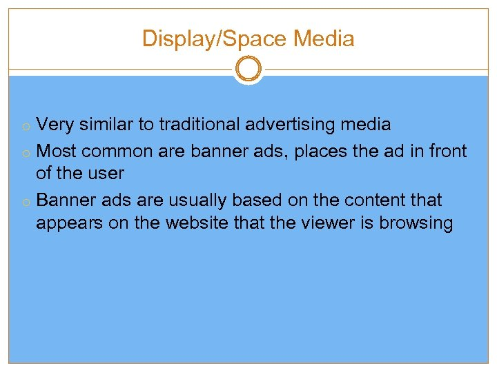 Display/Space Media o Very similar to traditional advertising media o Most common are banner