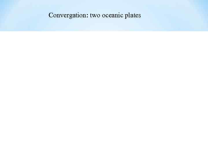 Convergation: two oceanic plates