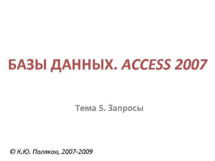 БАЗЫ ДАННЫХ. ACCESS 2007 Тема 5. Запросы © К. Ю. Поляков, 2007 -2009