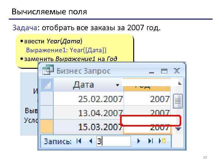 Вычисляемые поля Задача: отобрать все заказы за 2007 год. • ввести Year(Дата) Выражение 1: