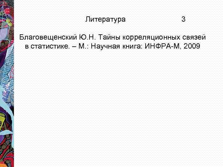 Литература 3 Благовещенский Ю. Н. Тайны корреляционных связей в статистике. – М. : Научная
