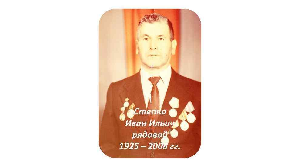 Степко Иван Ильич рядовой 1925 – 2008 гг.