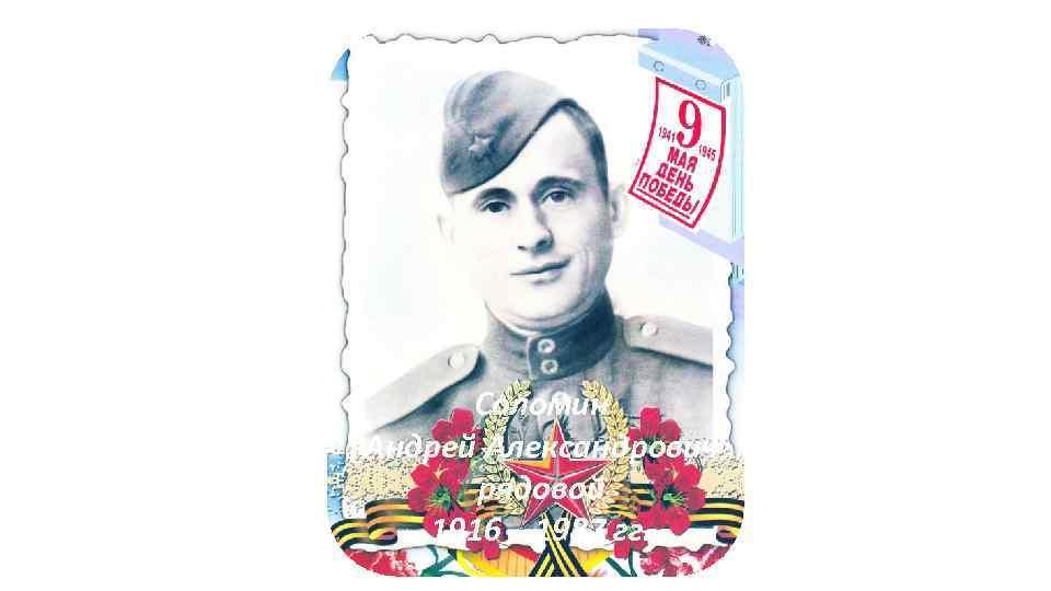 Соломин Андрей Александрович рядовой 1916 – 1987 гг.