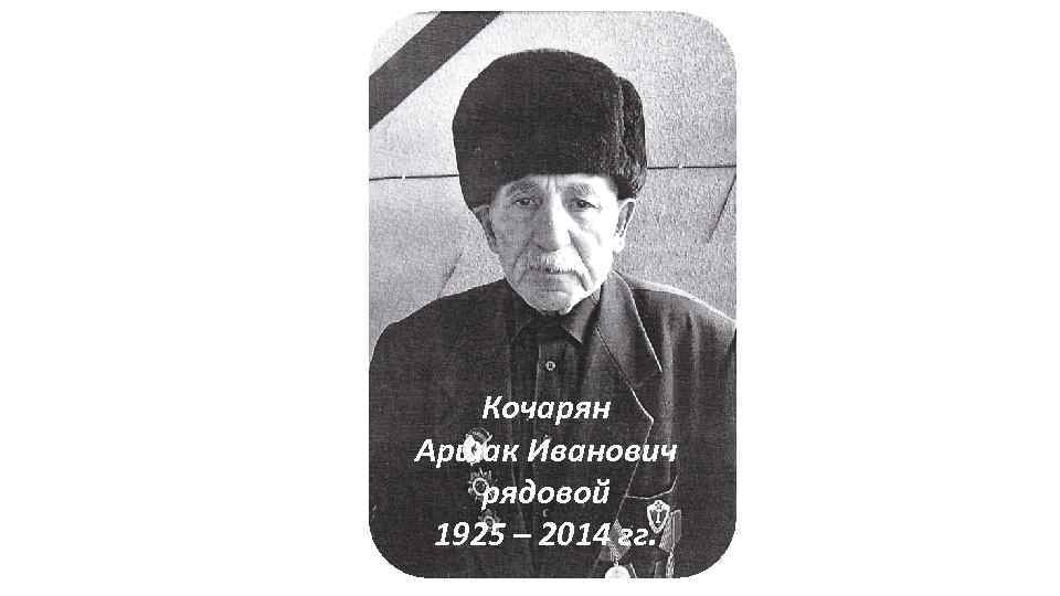 Кочарян Аршак Иванович рядовой 1925 – 2014 гг.