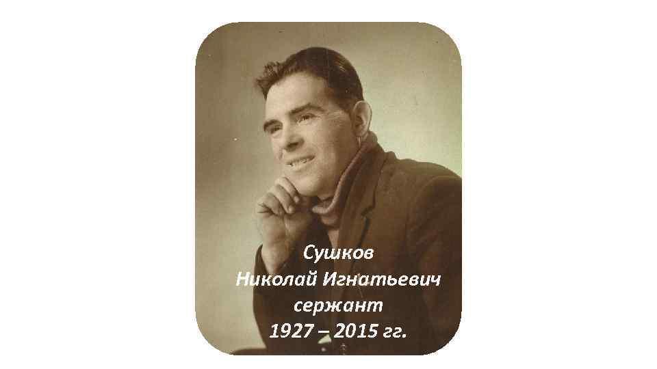 Сушков Николай Игнатьевич сержант 1927 – 2015 гг.