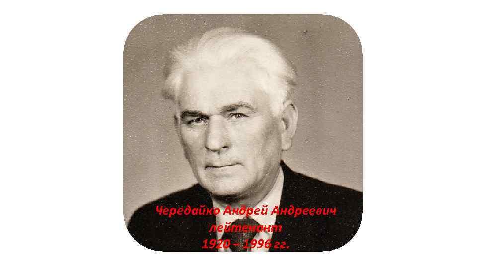 Чередайко Андрей Андреевич лейтенант 1920 – 1996 гг.