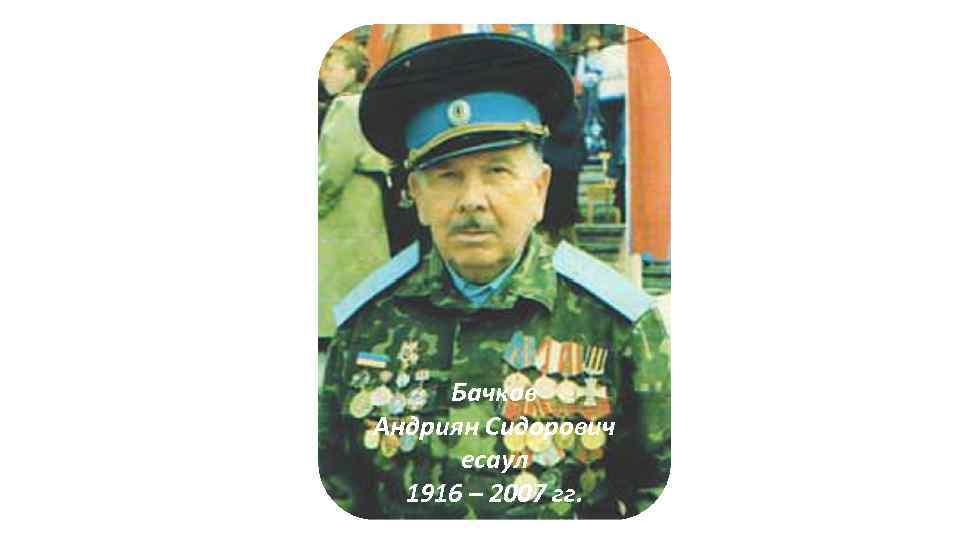 Бачков Андриян Сидорович есаул 1916 – 2007 гг.