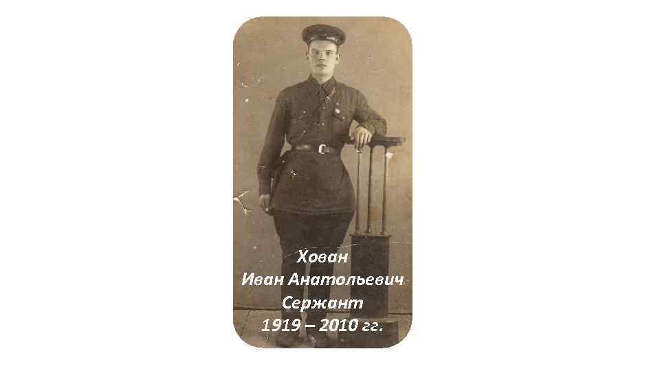 Хован Бачков Иван Анатольевич Андриян Сидорович Сержант есаул 1919 – 2010 гг. 1916 –