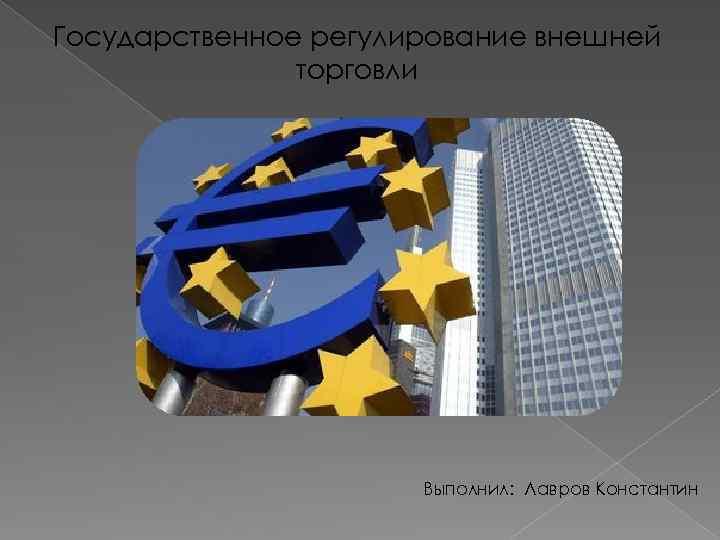 Государственное регулирование внешней торговли Выполнил: Лавров Константин
