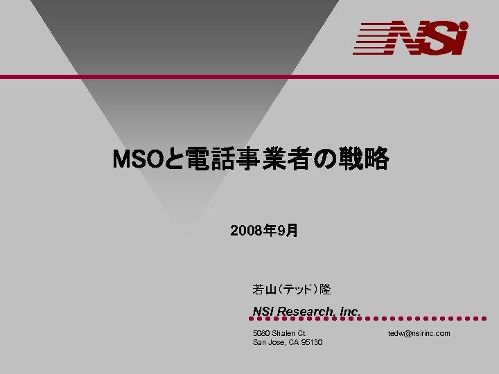 MSOと電話事業者の戦略 2008年 9月 若山(テッド)隆 NSI Research, Inc. 5080 Shalen Ct. San Jose, CA 95130