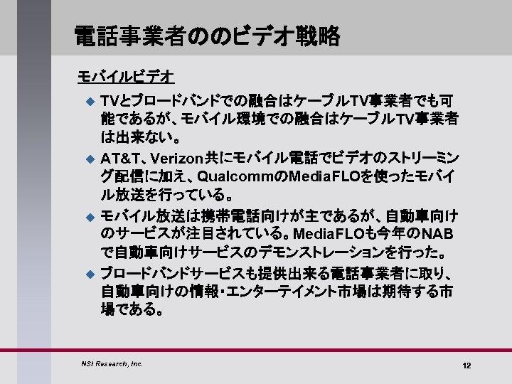 電話事業者ののビデオ戦略 モバイルビデオ u u TVとブロードバンドでの融合はケーブルTV事業者でも可 能であるが、モバイル環境での融合はケーブルTV事業者 は出来ない。 AT&T、Verizon共にモバイル電話でビデオのストリーミン グ配信に加え、QualcommのMedia. FLOを使ったモバイ ル放送を行っている。 モバイル放送は携帯電話向けが主であるが、自動車向け のサービスが注目されている。Media. FLOも今年のNAB