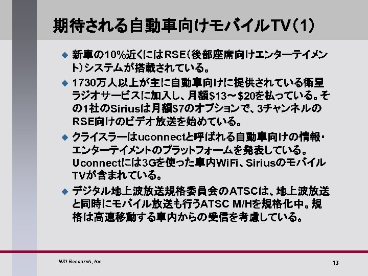 期待される自動車向けモバイルTV(1) u u 新車の 10%近くにはRSE(後部座席向けエンターテイメン ト)システムが搭載されている。 1730万人以上が主に自動車向けに提供されている衛星 ラジオサービスに加入し、月額$13~$20を払っている。そ の 1社のSiriusは月額$7のオプションで、3チャンネルの RSE向けのビデオ放送を始めている。 クライスラーはuconnectと呼ばれる自動車向けの情報・ エンターテイメントのプラットフォームを発表している。 Uconnectには