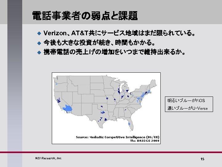 電話事業者の弱点と課題 u u u Verizon、AT&T共にサービス地域はまだ限られている。 今後も大きな投資が続き、時間もかかる。 携帯電話の売上げの増加をいつまで維持出来るか。 明るいブルーがFi. OS 濃いブルーがU-Verse NSI Research, Inc. 15
