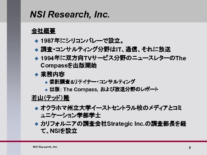 NSI Research, Inc. 会社概要 u u 1987年にシリコンバレーで設立。 調査・コンサルティング分野はIT、通信、それに放送 1994年に双方向TVサービス分野のニュースレターのThe Compassを出版開始 業務内容 u u 委託調査&リテイナー・コンサルティング