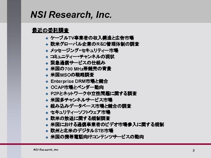 NSI Research, Inc. 最近の委託調査 u u u u u ケーブルTV事業者の収入構造と広告市場 欧米グローバル企業のR&D管理体制の調査 メッセージング・セキュリティー市場 コミュニティー・チャンネルの現状 緊急通信サービスの仕組み