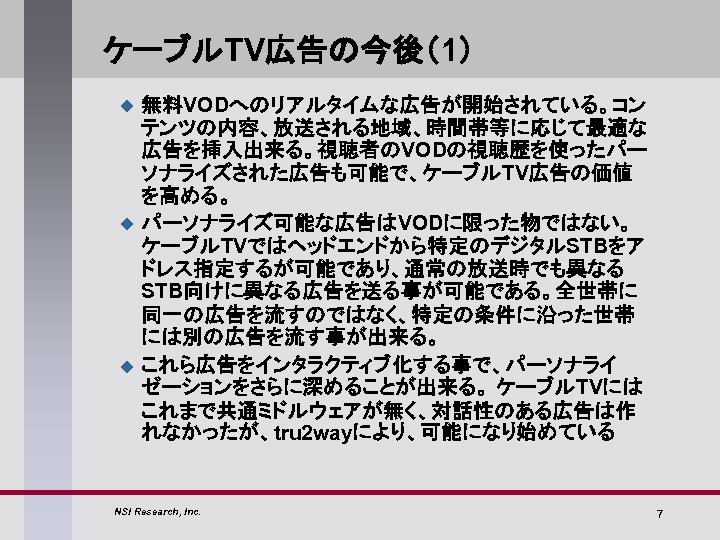 ケーブルTV広告の今後(1) u u u 無料VODへのリアルタイムな広告が開始されている。コン テンツの内容、放送される地域、時間帯等に応じて最適な 広告を挿入出来る。視聴者のVODの視聴歴を使ったパー ソナライズされた広告も可能で、ケーブルTV広告の価値 を高める。 パーソナライズ可能な広告はVODに限った物ではない。 ケーブルTVではヘッドエンドから特定のデジタルSTBをア ドレス指定するが可能であり、通常の放送時でも異なる STB向けに異なる広告を送る事が可能である。全世帯に 同一の広告を流すのではなく、特定の条件に沿った世帯