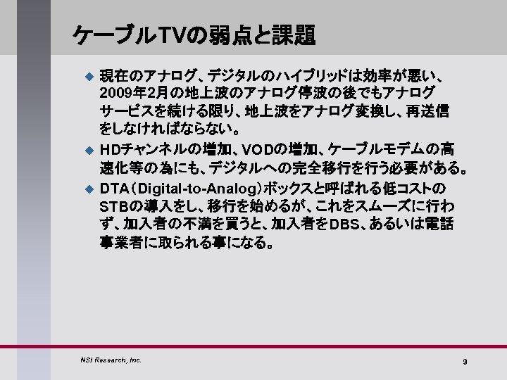 ケーブルTVの弱点と課題 u u u 現在のアナログ、デジタルのハイブリッドは効率が悪い、 2009年 2月の地上波のアナログ停波の後でもアナログ サービスを続ける限り、地上波をアナログ変換し、再送信 をしなければならない。 HDチャンネルの増加、VODの増加、ケーブルモデムの高 速化等の為にも、デジタルへの完全移行を行う必要がある。 DTA(Digital-to-Analog)ボックスと呼ばれる低コストの STBの導入をし、移行を始めるが、これをスムーズに行わ ず、加入者の不満を買うと、加入者をDBS、あるいは電話