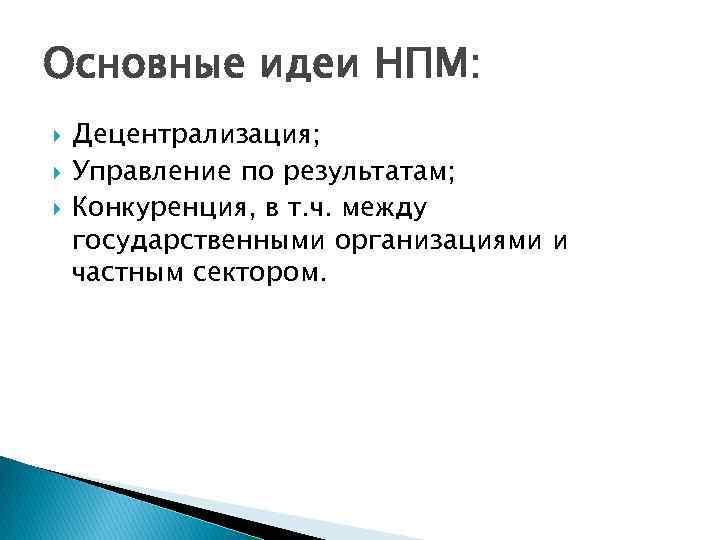Основные идеи НПМ: Децентрализация; Управление по результатам; Конкуренция, в т. ч. между государственными организациями