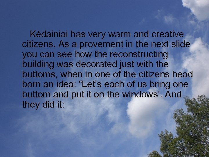 Kėdainiai has very warm and creative citizens. As a provement in the next
