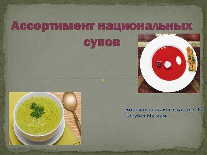 Ассортимент национальных супов Выполнил студент группы 3 ТП: Голубев Максим