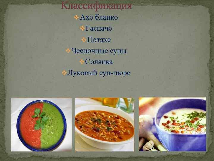 Классификация v Ахо бланко v Гаспачо v Потахе v Чесночные супы v Солянка v