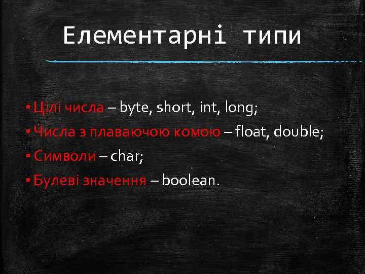 Елементарні типи ▪ Цілі числа – byte, short, int, long; ▪ Числа з плаваючою