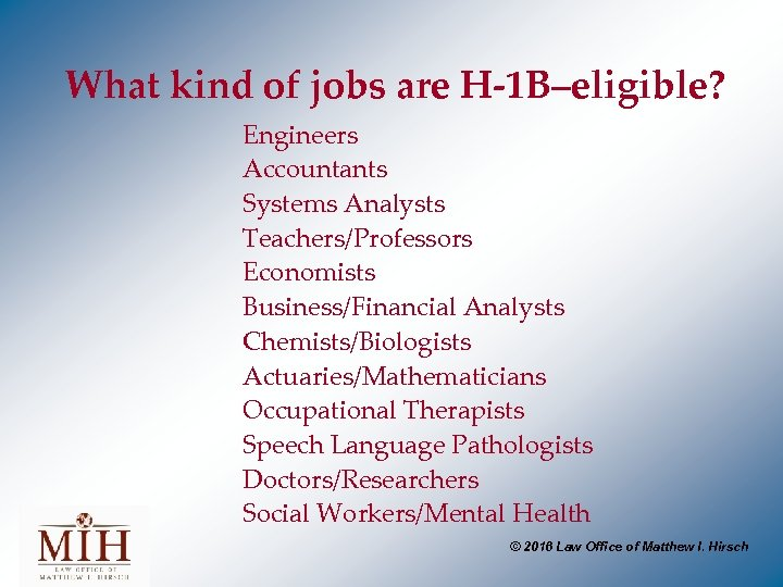 What kind of jobs are H-1 B–eligible? Engineers Accountants Systems Analysts Teachers/Professors Economists Business/Financial