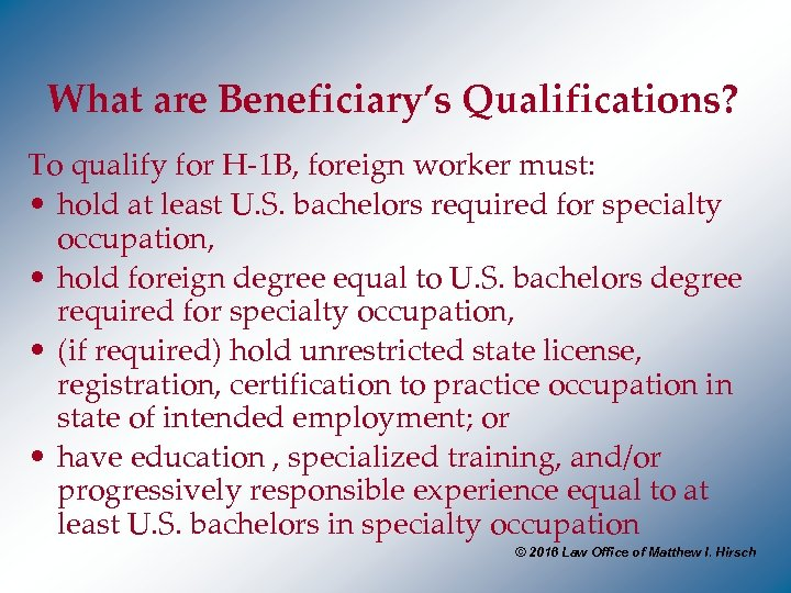 What are Beneficiary's Qualifications? To qualify for H-1 B, foreign worker must: • hold