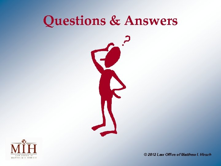 Questions & Answers © 2012 Law Office of Matthew I. Hirsch