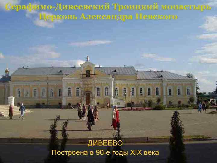 Серафимо-Дивеевский Троицкий монастырь Церковь Александра Невского ДИВЕЕВО Построена в 90 -е годы XIX века