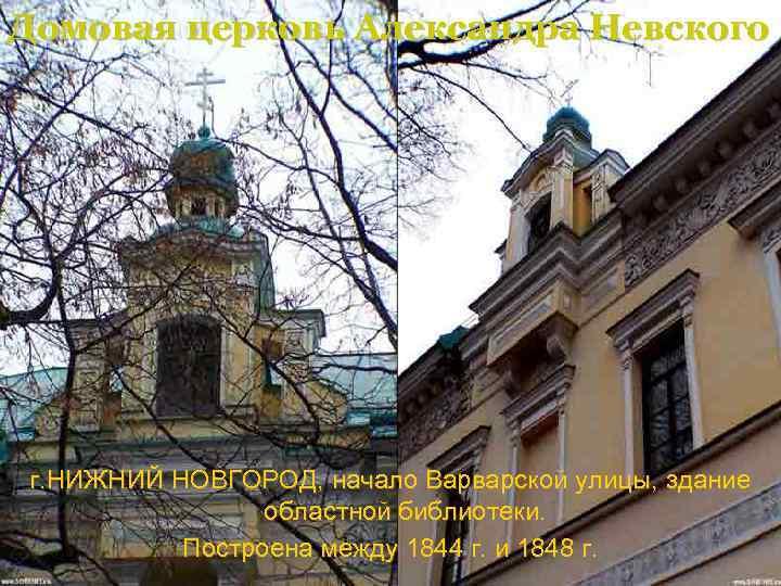 Домовая церковь Александра Невского г. НИЖНИЙ НОВГОРОД, начало Варварской улицы, здание областной библиотеки. Построена