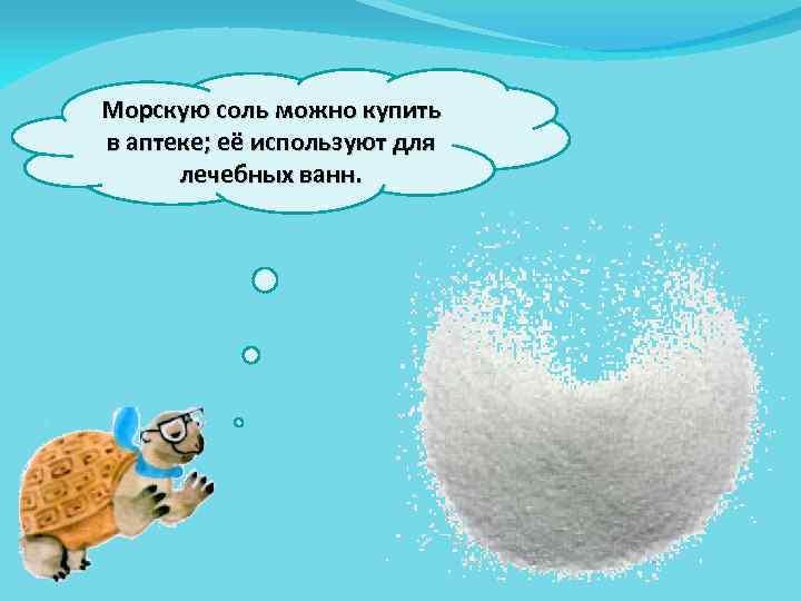 Морскую соль можно купить в аптеке; её используют для лечебных ванн.