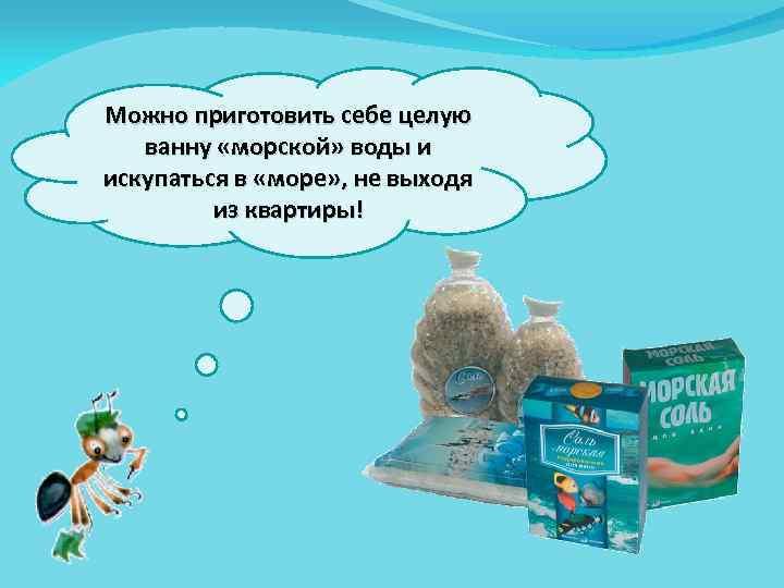 Можно приготовить себе целую ванну «морской» воды и искупаться в «море» , не выходя