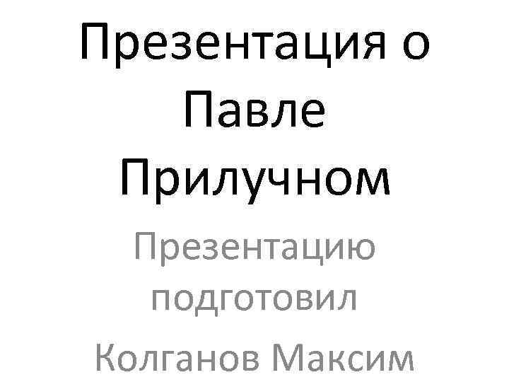 Презентация о Павле Прилучном Презентацию подготовил Колганов Максим