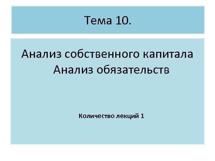 Тема 10. Анализ собственного капитала Анализ обязательств Количество лекций 1