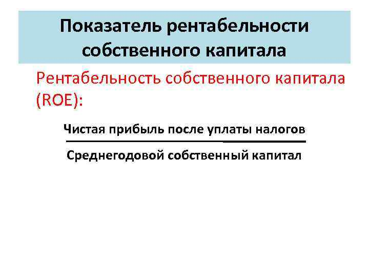 Показатель рентабельности собственного капитала Рентабельность собственного капитала (ROE): Чистая прибыль после уплаты налогов Среднегодовой
