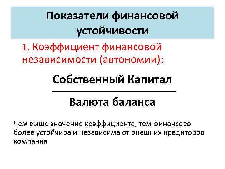 Показатели финансовой устойчивости 1. Коэффициент финансовой независимости (автономии): Собственный Капитал Валюта баланса Чем выше