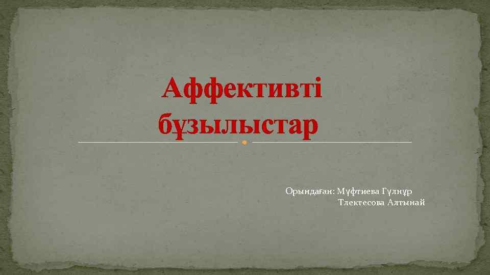 Аффективті бұзылыстар Орындаған: Мүфтиева Гүлнұр Тлектесова Алтынай