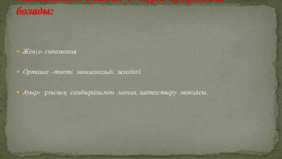 Маниакальды жағдай 3 түрлі ауырлықта болады: Жеңіл- гипомания Орташа –типті маниакальді жағдай Ауыр- ұлылық