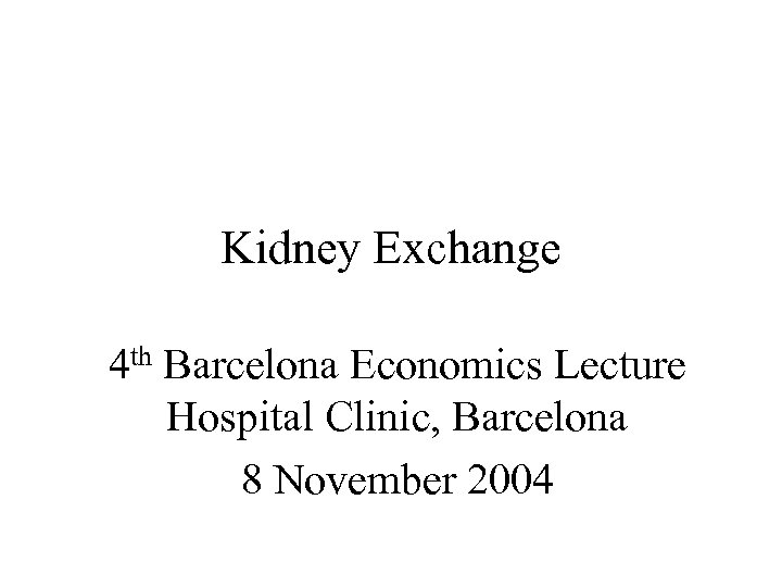 Kidney Exchange 4 th Barcelona Economics Lecture Hospital Clinic, Barcelona 8 November 2004
