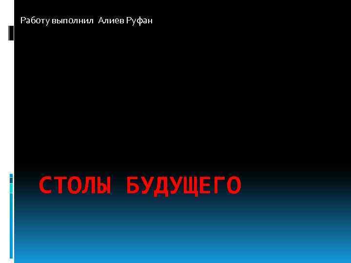 Работу выполнил Алиев Руфан СТОЛЫ БУДУЩЕГО