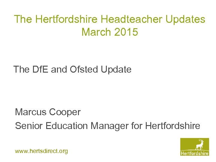 The Hertfordshire Headteacher Updates March 2015 The Df. E and Ofsted Update Marcus Cooper