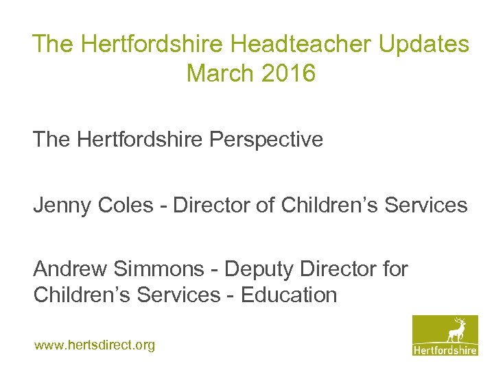 The Hertfordshire Headteacher Updates March 2016 The Hertfordshire Perspective Jenny Coles - Director of