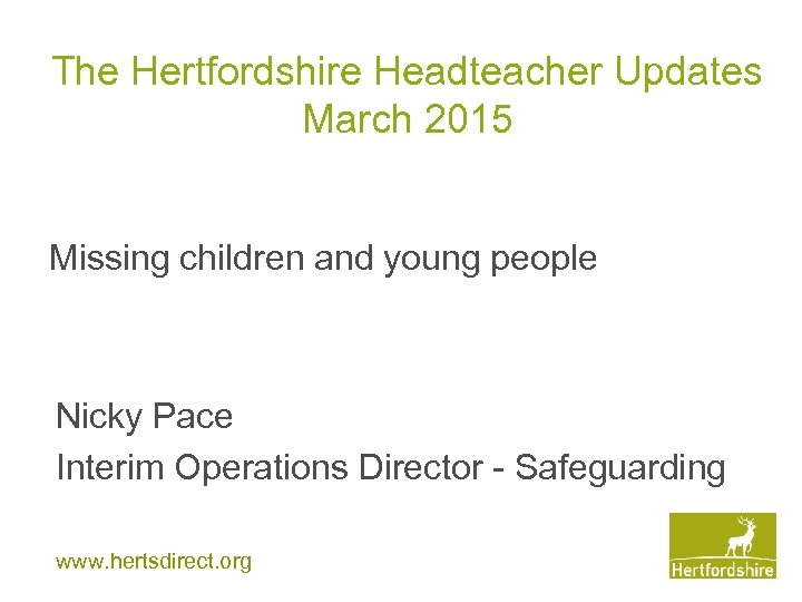 The Hertfordshire Headteacher Updates March 2015 Missing children and young people Nicky Pace Interim