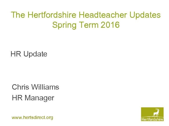 The Hertfordshire Headteacher Updates Spring Term 2016 HR Update Chris Williams HR Manager www.