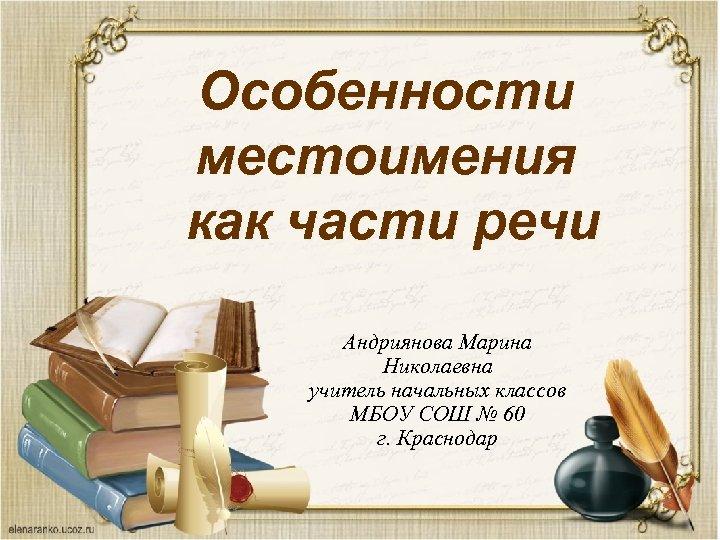 Особенности местоимения как части речи Андриянова Марина Николаевна учитель начальных классов МБОУ СОШ №