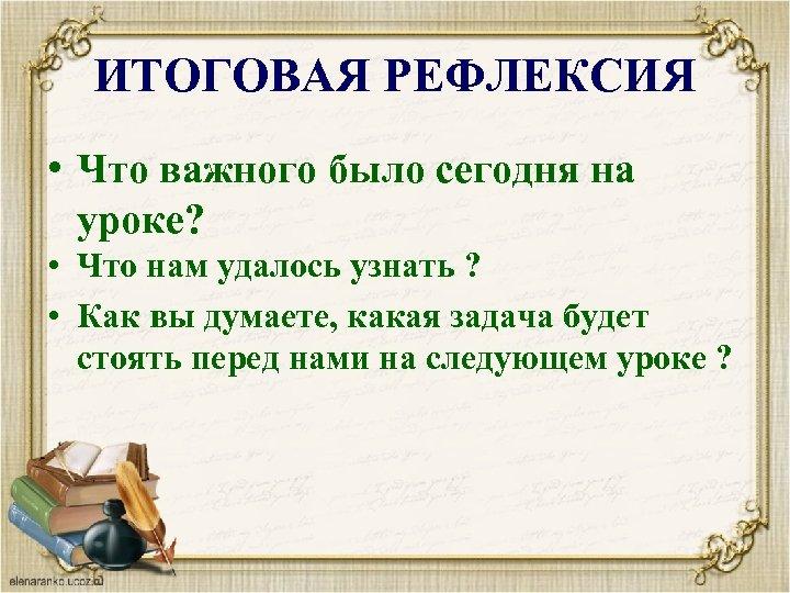 ИТОГОВАЯ РЕФЛЕКСИЯ • Что важного было сегодня на уроке? • Что нам удалось узнать