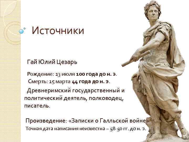 Источники Гай Юлий Цезарь Рождение: 13 июля 100 года до н. э. Рождение: Смерть: