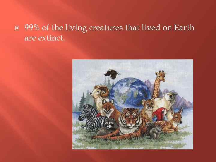 99% of the living creatures that lived on Earth are extinct.