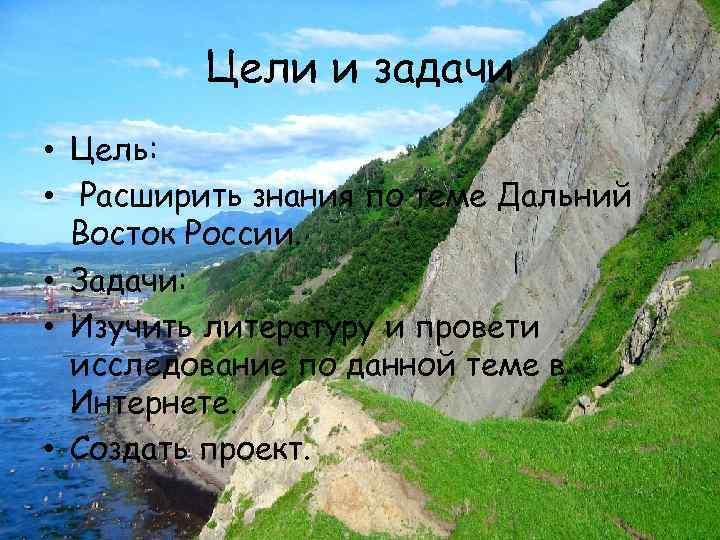 Цели и задачи • Цель: • Расширить знания по теме Дальний Восток России. •